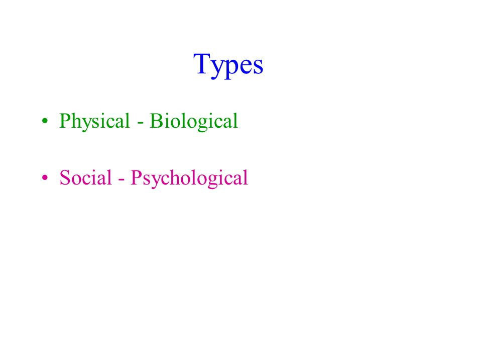 Types Physical - Biological Social - Psychological