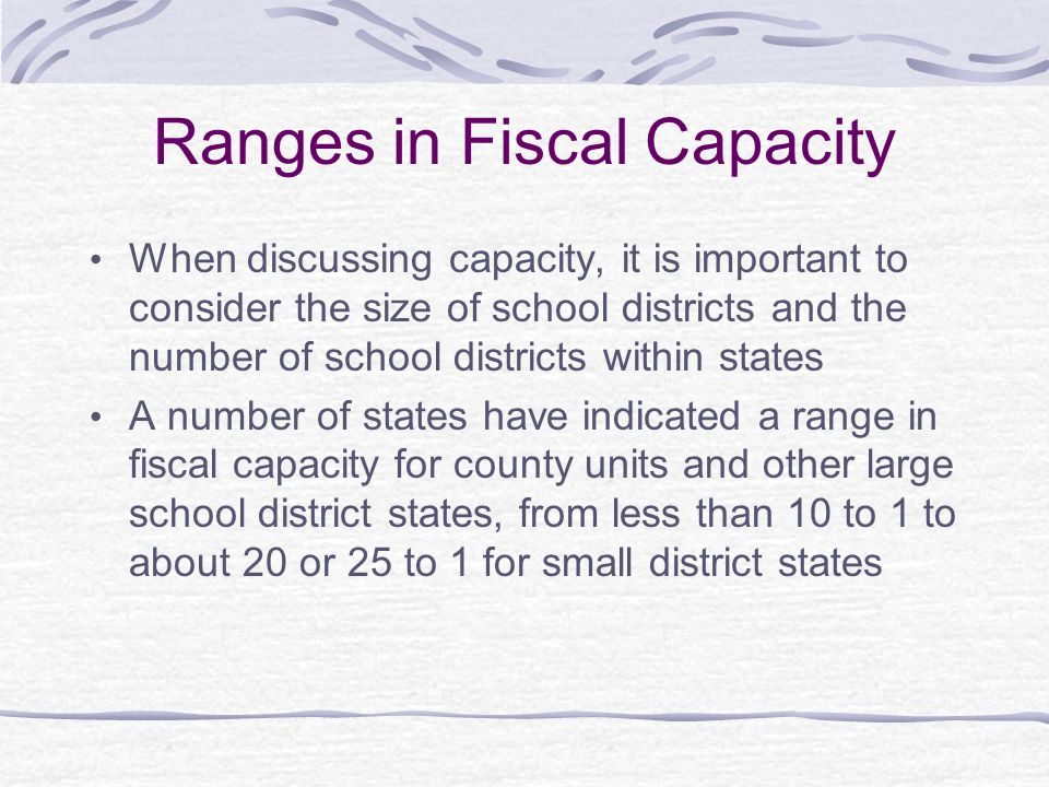 Ranges in Fiscal Capacity When discussing capacity, it is important to consider the size of school districts and the number of school districts within states A number of states have indicated a range in fiscal capacity for county units and other large school district states, from less than 10 to 1 to about 20 or 25 to 1 for small district states