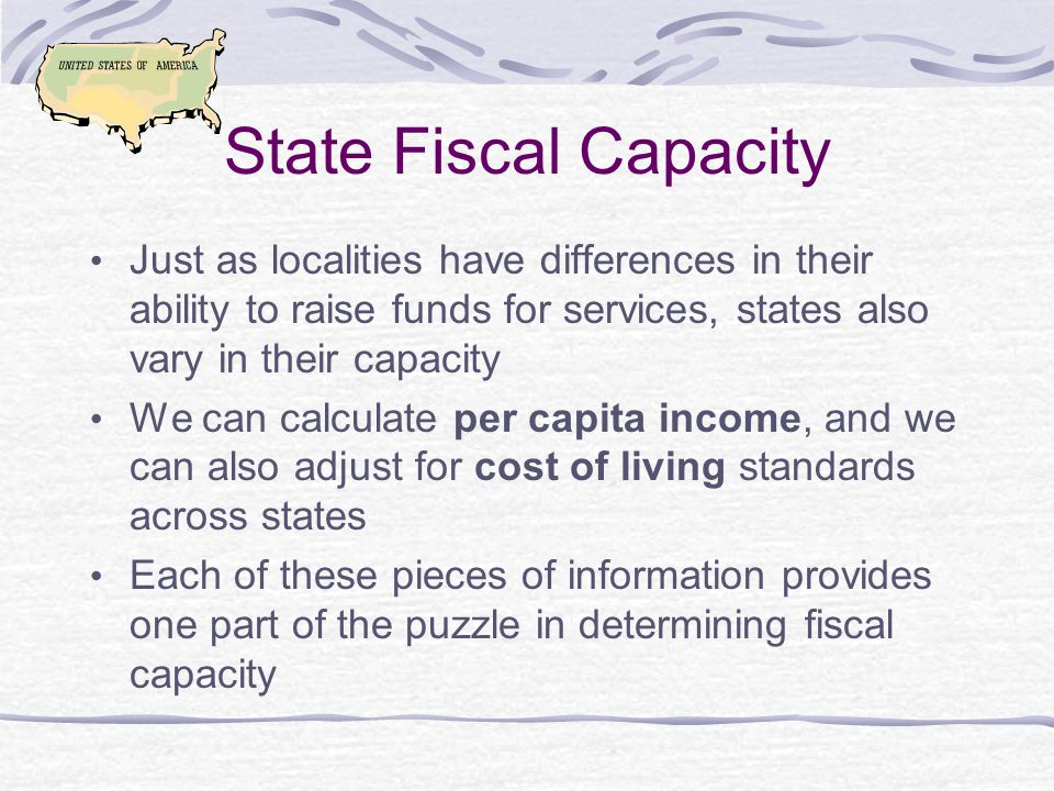 State Fiscal Capacity Just as localities have differences in their ability to raise funds for services, states also vary in their capacity We can calculate per capita income, and we can also adjust for cost of living standards across states Each of these pieces of information provides one part of the puzzle in determining fiscal capacity