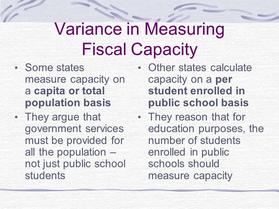 Variance in Measuring Fiscal Capacity Some states measure capacity on a capita or total population basis They argue that government services must be provided for all the population – not just public school students Other states calculate capacity on a per student enrolled in public school basis They reason that for education purposes, the number of students enrolled in public schools should measure capacity