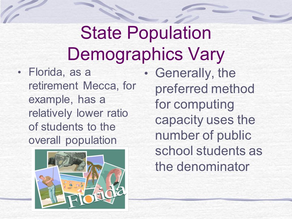 State Population Demographics Vary Florida, as a retirement Mecca, for example, has a relatively lower ratio of students to the overall population Generally, the preferred method for computing capacity uses the number of public school students as the denominator