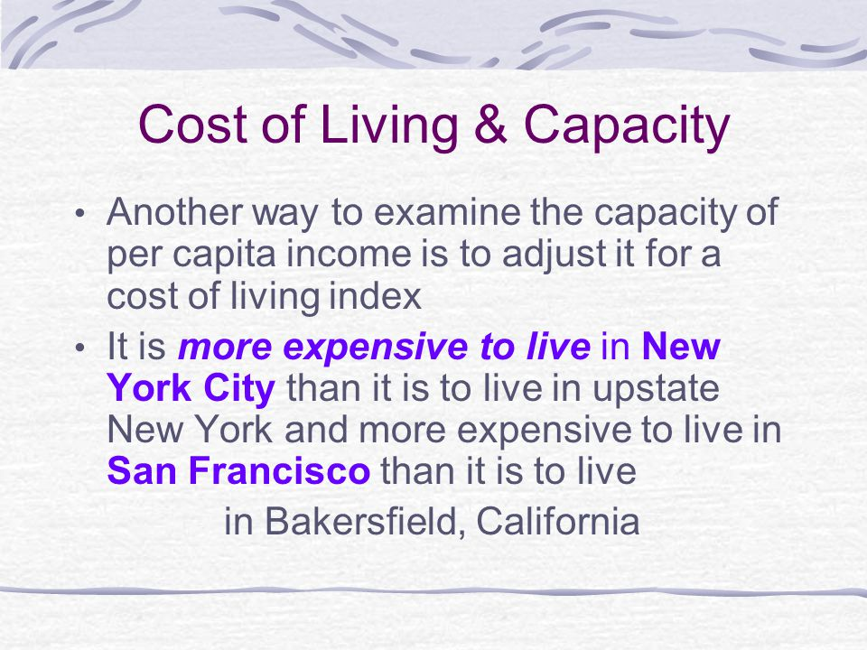 Cost of Living & Capacity Another way to examine the capacity of per capita income is to adjust it for a cost of living index It is more expensive to live in New York City than it is to live in upstate New York and more expensive to live in San Francisco than it is to live in Bakersfield, California