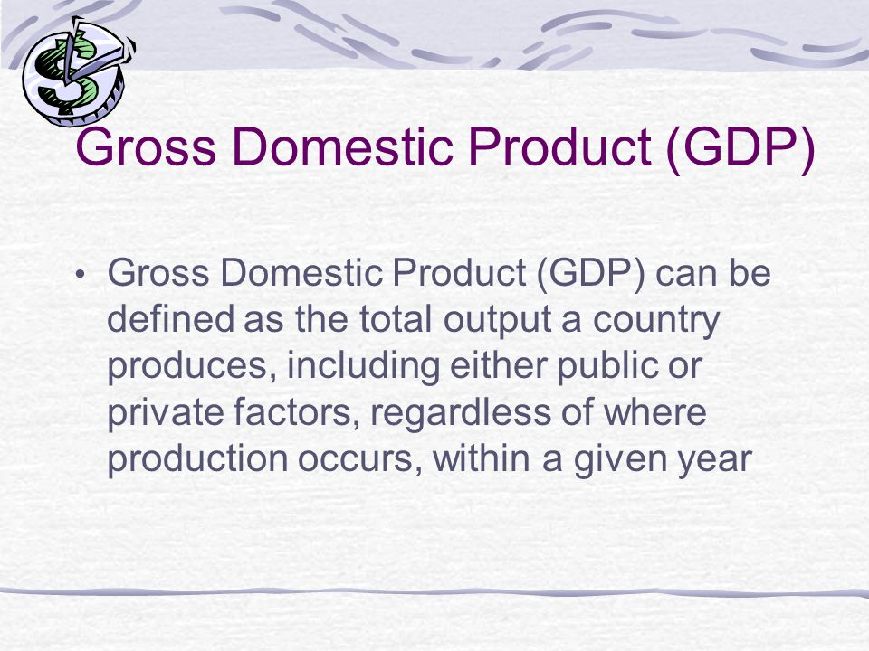 Gross Domestic Product (GDP) Gross Domestic Product (GDP) can be defined as the total output a country produces, including either public or private factors, regardless of where production occurs, within a given year