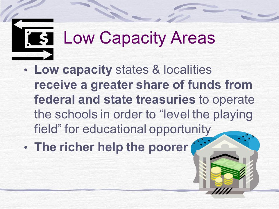 Low Capacity Areas Low capacity states & localities receive a greater share of funds from federal and state treasuries to operate the schools in order to level the playing field for educational opportunity The richer help the poorer