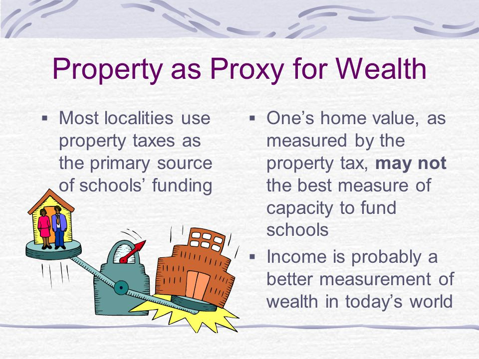 Property as Proxy for Wealth Most localities use property taxes as the primary source of schools funding Ones home value, as measured by the property tax, may not the best measure of capacity to fund schools Income is probably a better measurement of wealth in todays world