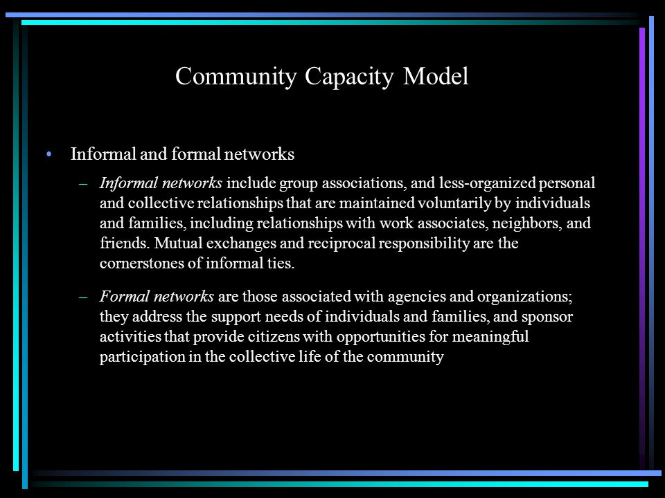 Community Capacity Model Informal and formal networks –Informal networks include group associations, and less-organized personal and collective relationships that are maintained voluntarily by individuals and families, including relationships with work associates, neighbors, and friends.