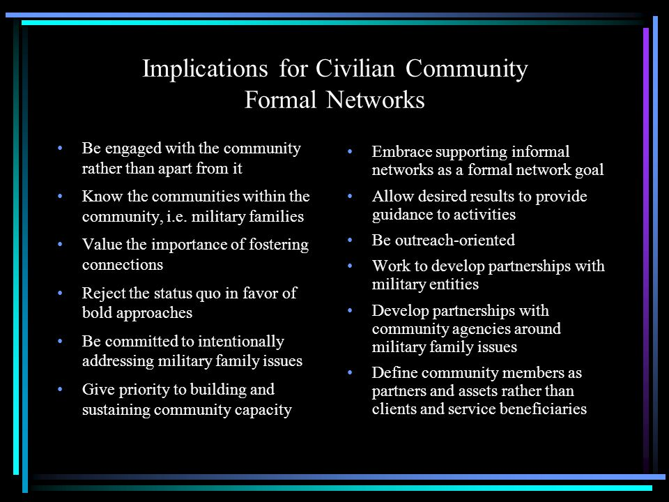 Implications for Civilian Community Formal Networks Be engaged with the community rather than apart from it Know the communities within the community, i.e.