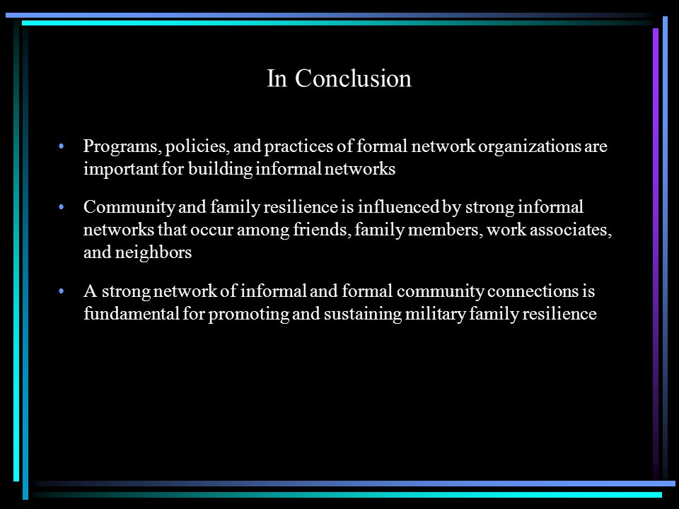 In Conclusion Programs, policies, and practices of formal network organizations are important for building informal networks Community and family resilience is influenced by strong informal networks that occur among friends, family members, work associates, and neighbors A strong network of informal and formal community connections is fundamental for promoting and sustaining military family resilience