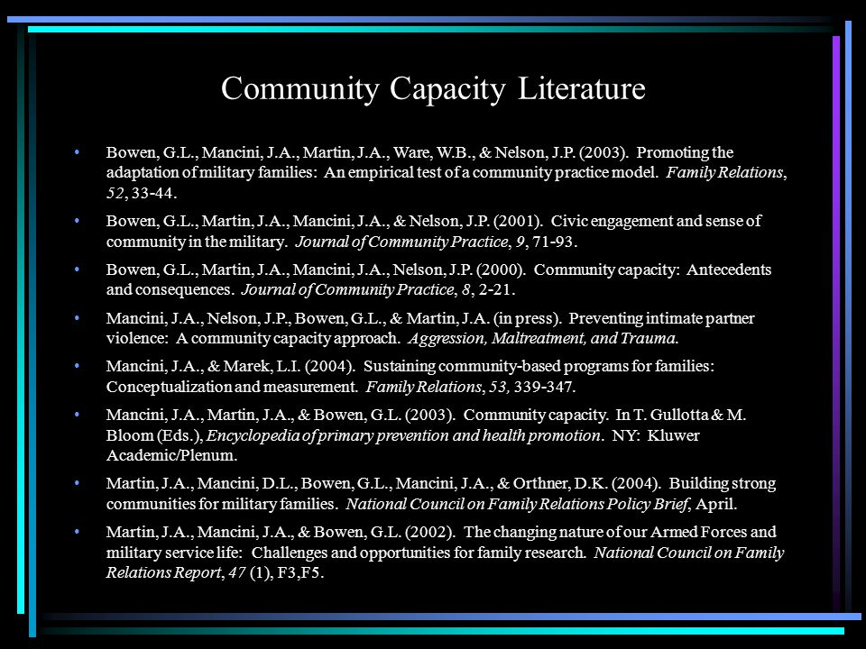 Community Capacity Literature Bowen, G.L., Mancini, J.A., Martin, J.A., Ware, W.B., & Nelson, J.P. (2003). Promoting the adaptation of military famili