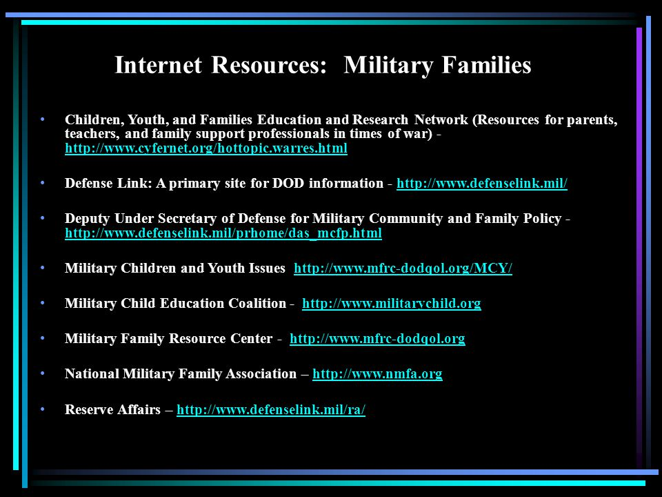 Internet Resources: Military Families Children, Youth, and Families Education and Research Network (Resources for parents, teachers, and family support professionals in times of war) - http://www.cyfernet.org/hottopic.warres.html Defense Link: A primary site for DOD information - http://www.defenselink.mil/http://www.defenselink.mil/ Deputy Under Secretary of Defense for Military Community and Family Policy - http://www.defenselink.mil/prhome/das_mcfp.html http://www.defenselink.mil/prhome/das_mcfp.html Military Children and Youth Issues http://www.mfrc-dodqol.org/MCY/http://www.mfrc-dodqol.org/MCY/ Military Child Education Coalition - http://www.militarychild.orghttp://www.militarychild.org Military Family Resource Center - http://www.mfrc-dodqol.orghttp://www.mfrc-dodqol.org National Military Family Association – http://www.nmfa.orghttp://www.nmfa.org Reserve Affairs – http://www.defenselink.mil/ra/http://www.defenselink.mil/ra/
