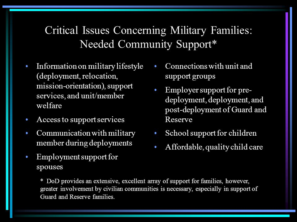Critical Issues Concerning Military Families: Community Capacity Community connections are the linchpins in supporting military families These connections are fostered by: –Aware, concerned, and resilient communities –Vibrant, flexible formal support systems –Active, resilient informal support systems Community capacity is built from: –Shared responsibility –Collective competence