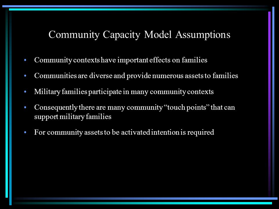 Community Capacity Model Elements of the model: –Community capacity Extent to which community members demonstrate sense of shared responsibility for the general welfare of the community and its members Extent to which community members demonstrate collective competence in taking advantage of opportunities for addressing community needs and confronting situations that threaten the safety and well-being of community members Capacity is the actual or potential ability to perform, yield, withstand –Community results Aggregate, broad-based outcomes that reflect the collective efforts of individuals and families; these benefits are owned and achieved by individuals and families;examples are safety, health and well-being, family adaptation, and community satisfaction Family resilience is an important result: Ability to make good decisions, to support individual family members, to cope with stress, to overcome