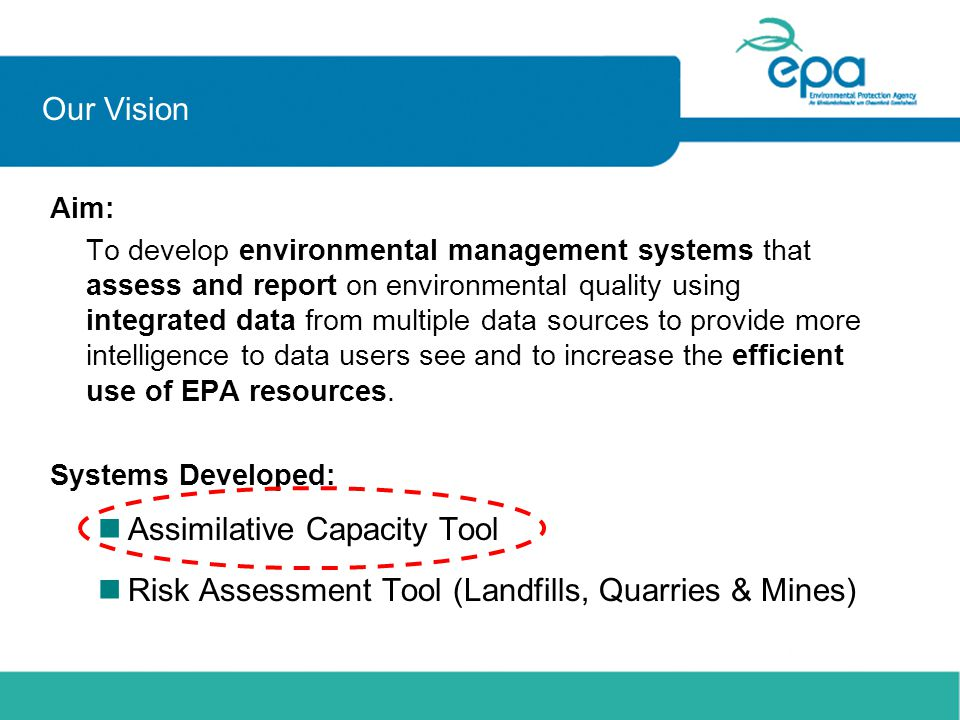 Our Vision Aim: To develop environmental management systems that assess and report on environmental quality using integrated data from multiple data sources to provide more intelligence to data users see and to increase the efficient use of EPA resources.