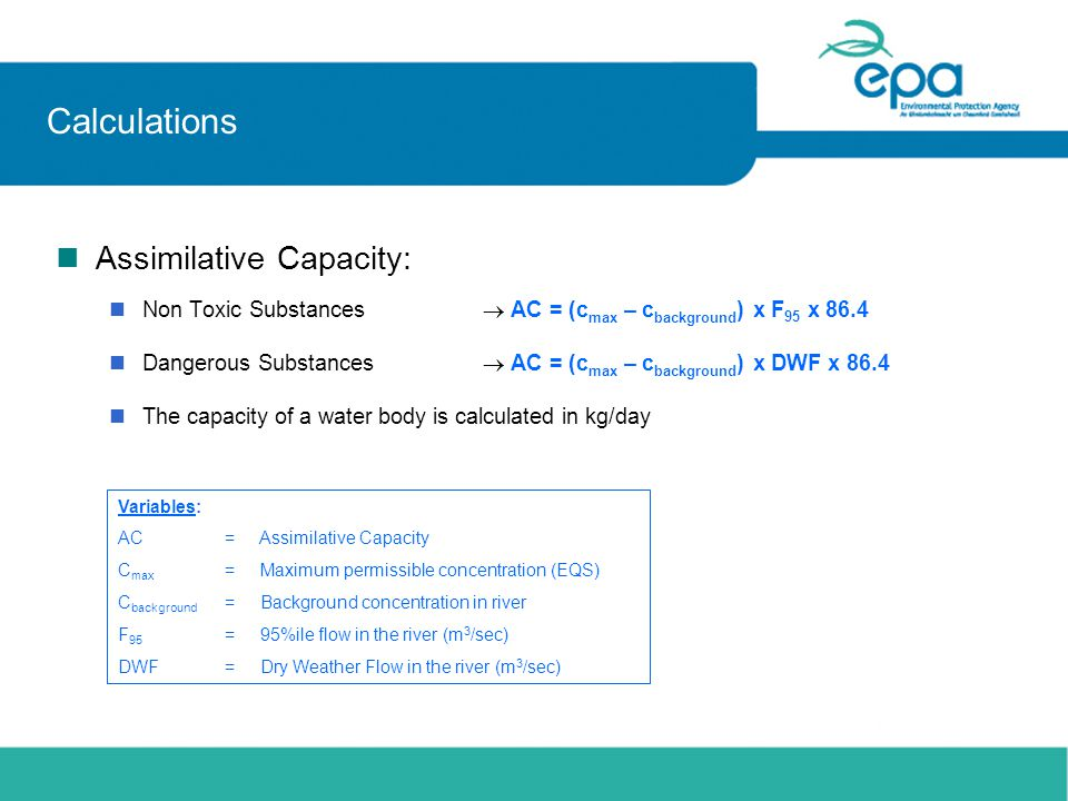 Calculations nAssimilative Capacity: nNon Toxic Substances AC = (c max – c background ) x F 95 x 86.4 nDangerous Substances AC = (c max – c background ) x DWF x 86.4 n The capacity of a water body is calculated in kg/day Variables: AC= Assimilative Capacity C max = Maximum permissible concentration (EQS) C background = Background concentration in river F 95 = 95%ile flow in the river (m 3 /sec) DWF= Dry Weather Flow in the river (m 3 /sec)