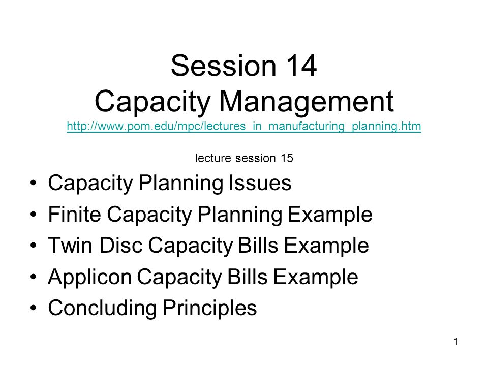 1 Session 14 Capacity Management http://www.pom.edu/mpc/lectures_in_manufacturing_planning.htm lecture session 15 http://www.pom.edu/mpc/lectures_in_m