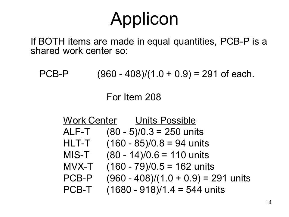 14 Applicon If BOTH items are made in equal quantities, PCB-P is a shared work center so: PCB-P(960 - 408)/(1.0 + 0.9) = 291 of each. For Item 208 Wor