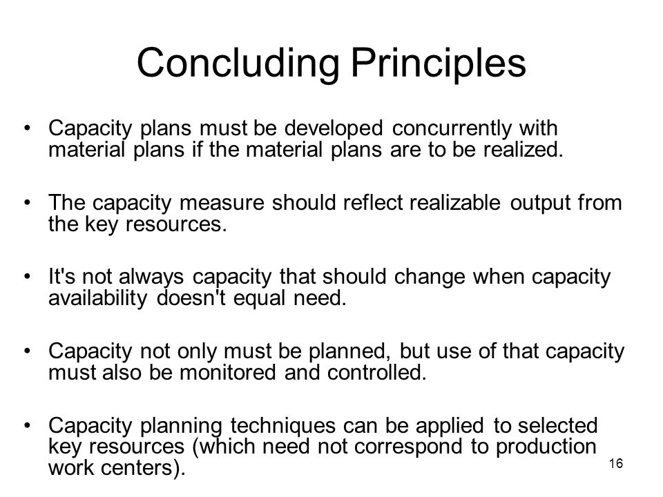 16 Concluding Principles Capacity plans must be developed concurrently with material plans if the material plans are to be realized.