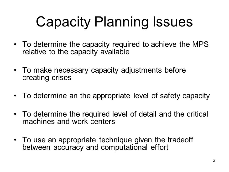 2 Capacity Planning Issues To determine the capacity required to achieve the MPS relative to the capacity available To make necessary capacity adjustments before creating crises To determine an the appropriate level of safety capacity To determine the required level of detail and the critical machines and work centers To use an appropriate technique given the tradeoff between accuracy and computational effort