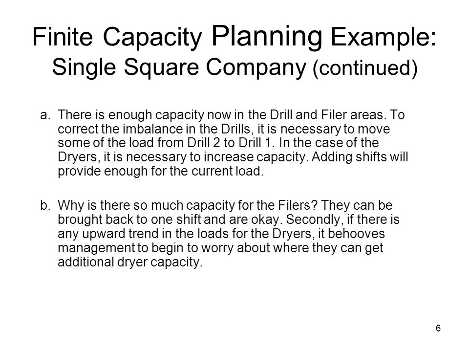 6 Finite Capacity Planning Example: Single Square Company (continued) a.There is enough capacity now in the Drill and Filer areas.