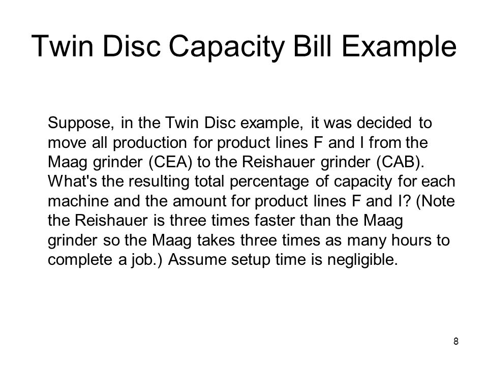 8 Twin Disc Capacity Bill Example Suppose, in the Twin Disc example, it was decided to move all production for product lines F and I from the Maag gri