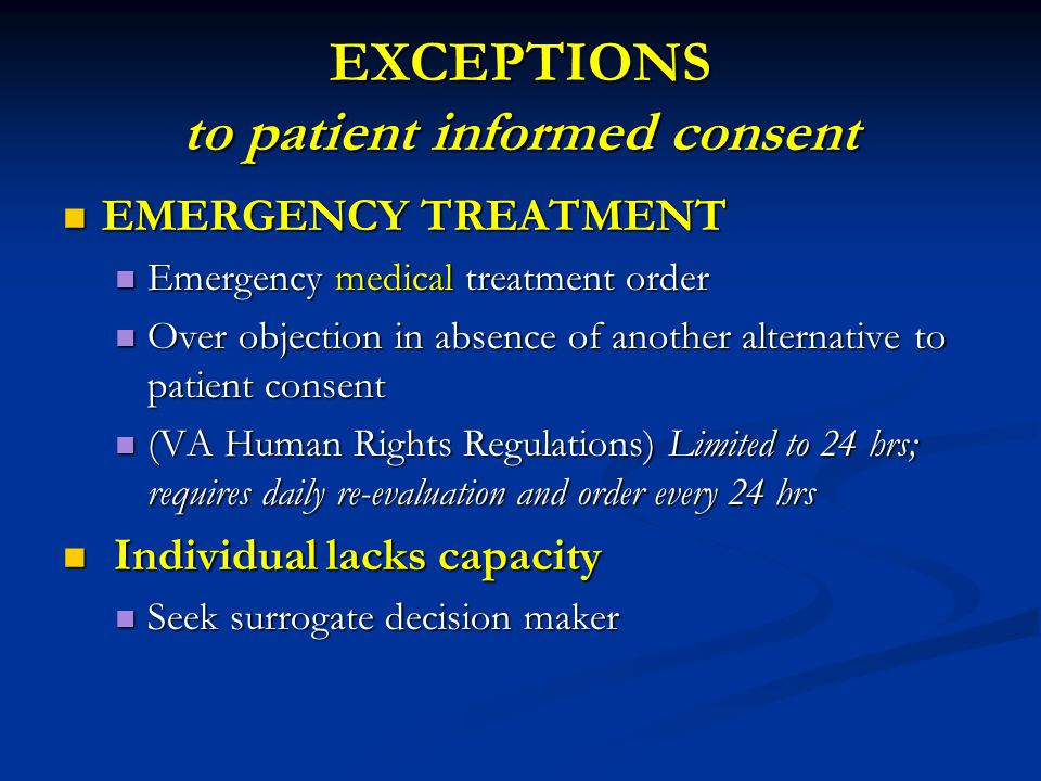 EXCEPTIONS to patient informed consent EMERGENCY TREATMENT EMERGENCY TREATMENT Emergency medical treatment order Emergency medical treatment order Over objection in absence of another alternative to patient consent Over objection in absence of another alternative to patient consent (VA Human Rights Regulations) Limited to 24 hrs; requires daily re-evaluation and order every 24 hrs (VA Human Rights Regulations) Limited to 24 hrs; requires daily re-evaluation and order every 24 hrs Individual lacks capacity Individual lacks capacity Seek surrogate decision maker Seek surrogate decision maker