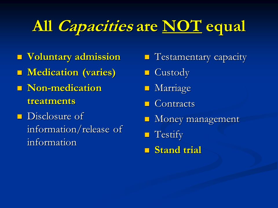 All Capacities are NOT equal Voluntary admission Voluntary admission Medication (varies) Medication (varies) Non-medication treatments Non-medication treatments Disclosure of information/release of information Disclosure of information/release of information Testamentary capacity Custody Marriage Contracts Money management Testify Stand trial