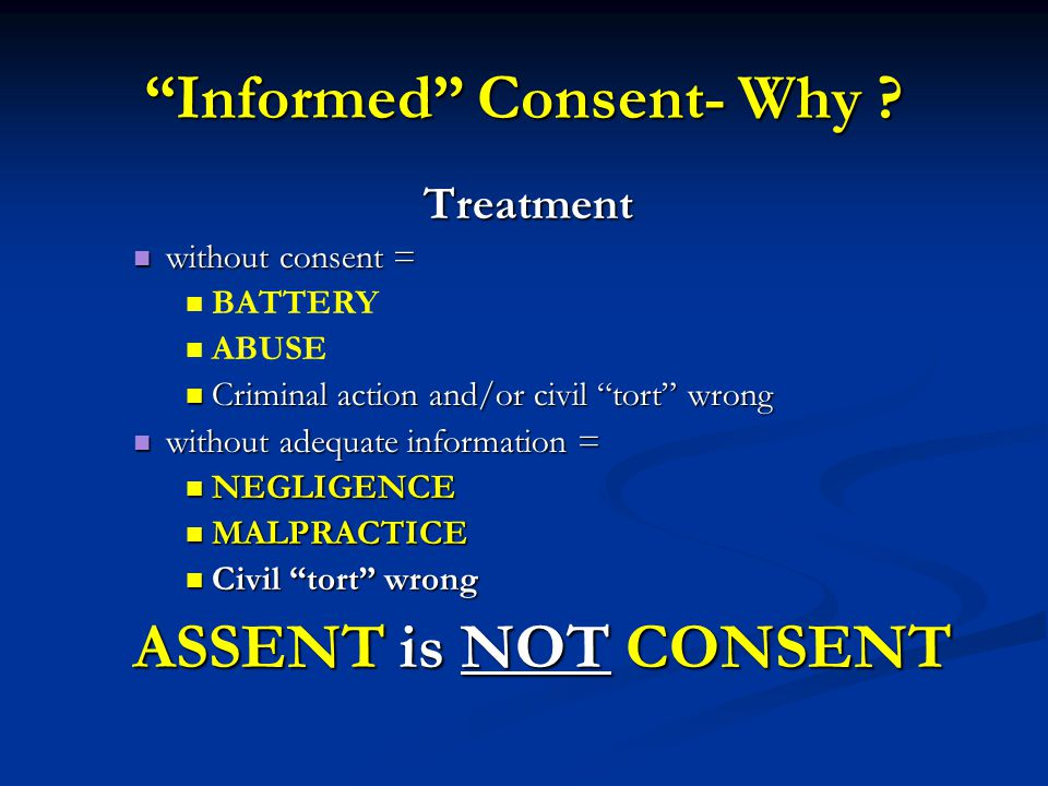 Informed Consent- Why ? Treatment without consent = without consent = BATTERY ABUSE Criminal action and/or civil tort wrong Criminal action and/or civ