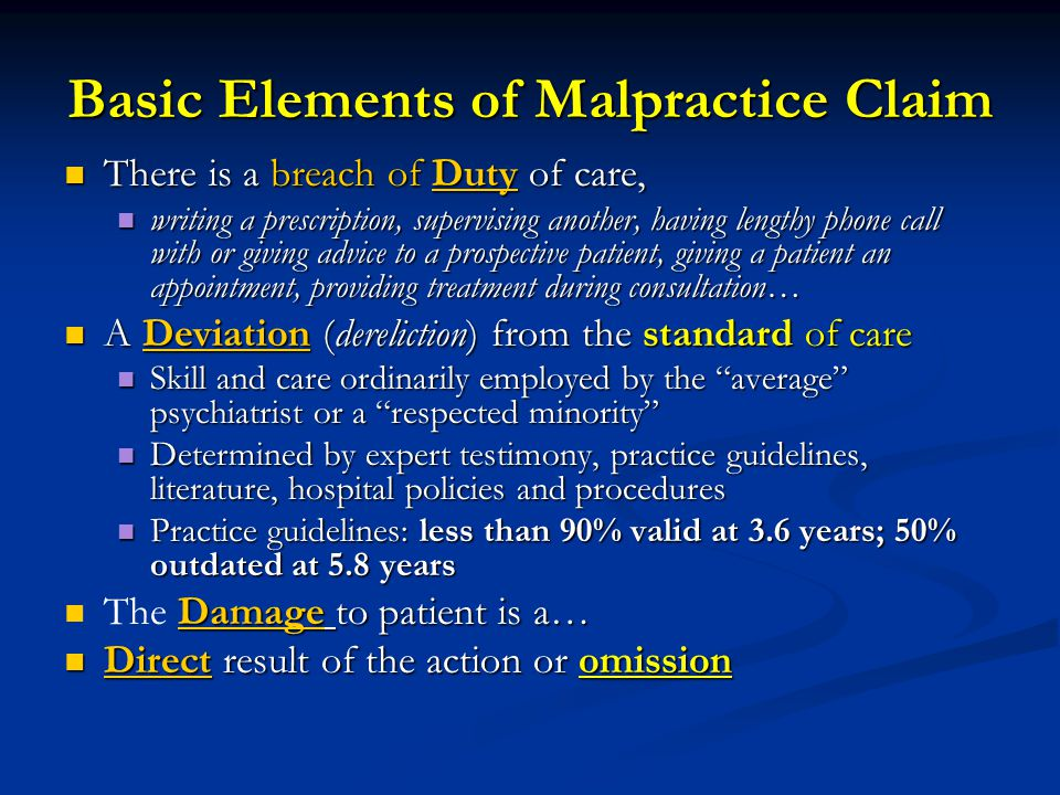 Basic Elements of Malpractice Claim There is a breach of Duty of care, There is a breach of Duty of care, writing a prescription, supervising another, having lengthy phone call with or giving advice to a prospective patient, giving a patient an appointment, providing treatment during consultation… writing a prescription, supervising another, having lengthy phone call with or giving advice to a prospective patient, giving a patient an appointment, providing treatment during consultation… A Deviation (dereliction) from the standard of care A Deviation (dereliction) from the standard of care Skill and care ordinarily employed by the average psychiatrist or a respected minority Skill and care ordinarily employed by the average psychiatrist or a respected minority Determined by expert testimony, practice guidelines, literature, hospital policies and procedures Determined by expert testimony, practice guidelines, literature, hospital policies and procedures Practice guidelines: less than 90% valid at 3.6 years; 50% outdated at 5.8 years Practice guidelines: less than 90% valid at 3.6 years; 50% outdated at 5.8 years Damage to patient is a… The Damage to patient is a… Direct result of the action or omission Direct result of the action or omission