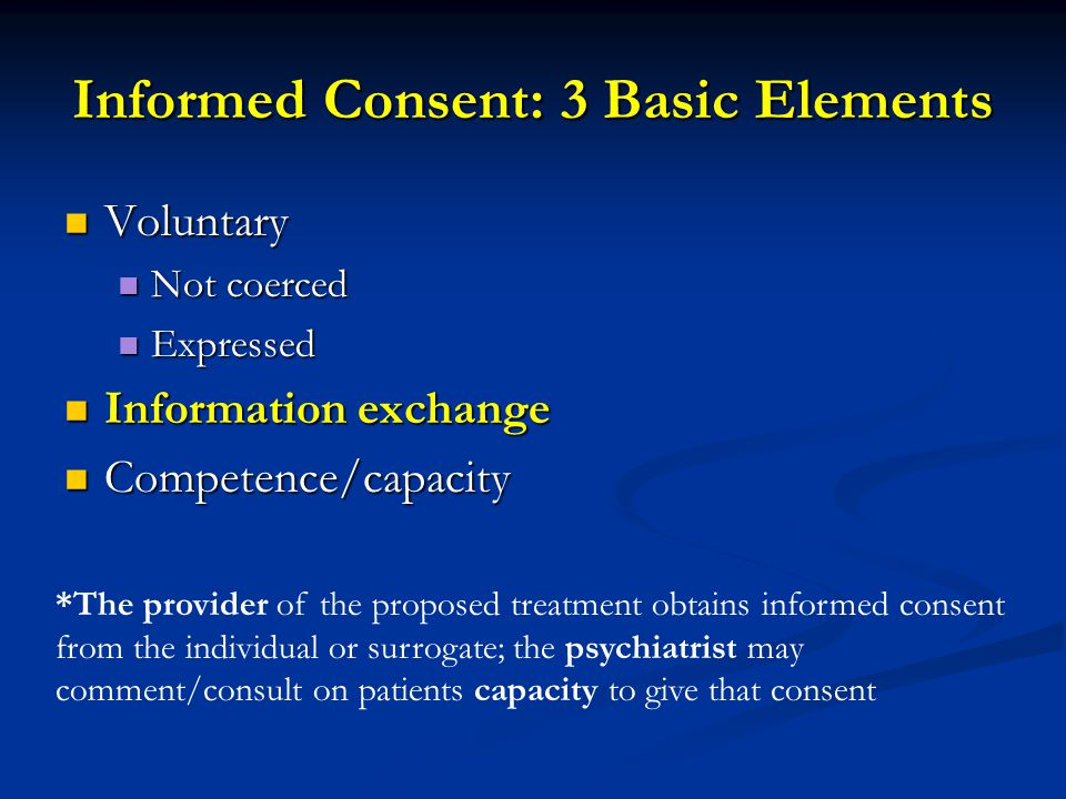 Informed Consent: 3 Basic Elements Voluntary Voluntary Not coerced Not coerced Expressed Expressed Information exchange Information exchange Competenc