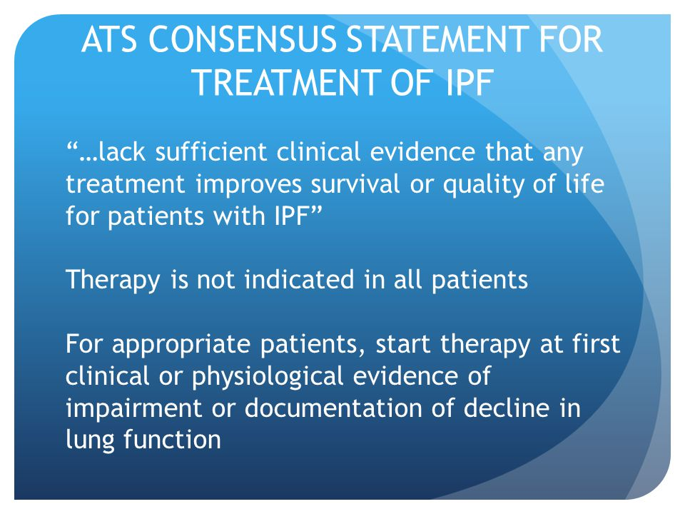 ATS CONSENSUS STATEMENT FOR TREATMENT OF IPF …lack sufficient clinical evidence that any treatment improves survival or quality of life for patients with IPF Therapy is not indicated in all patients For appropriate patients, start therapy at first clinical or physiological evidence of impairment or documentation of decline in lung function