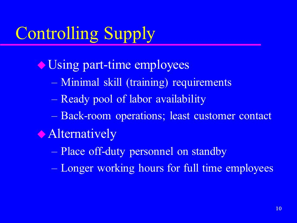 10 Controlling Supply u Using part-time employees –Minimal skill (training) requirements –Ready pool of labor availability –Back-room operations; leas