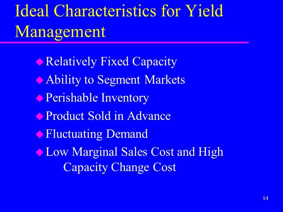 14 Ideal Characteristics for Yield Management u Relatively Fixed Capacity u Ability to Segment Markets u Perishable Inventory u Product Sold in Advanc