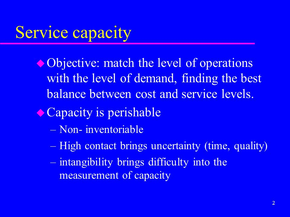 2 Service capacity u Objective: match the level of operations with the level of demand, finding the best balance between cost and service levels. u Ca
