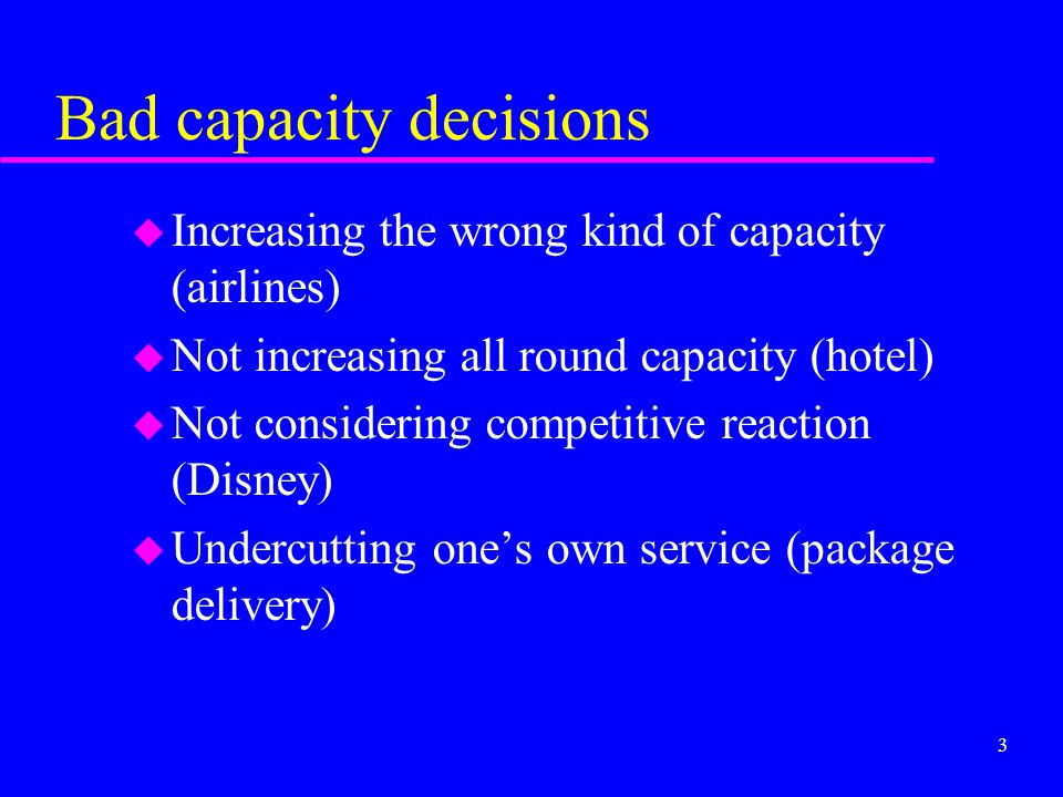 3 Bad capacity decisions u Increasing the wrong kind of capacity (airlines) u Not increasing all round capacity (hotel) u Not considering competitive