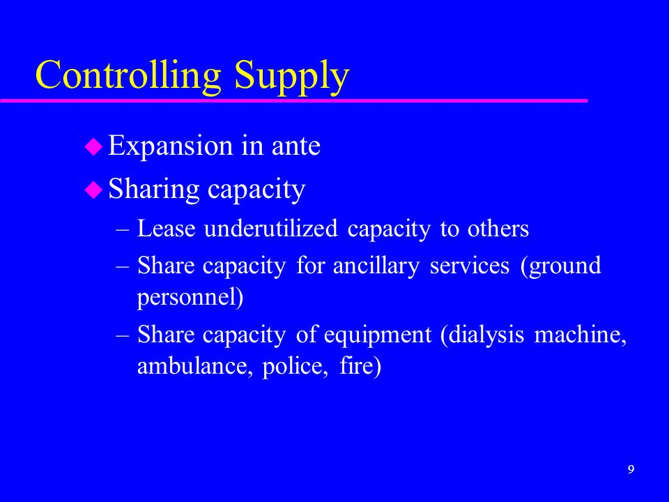 9 Controlling Supply u Expansion in ante u Sharing capacity –Lease underutilized capacity to others –Share capacity for ancillary services (ground per
