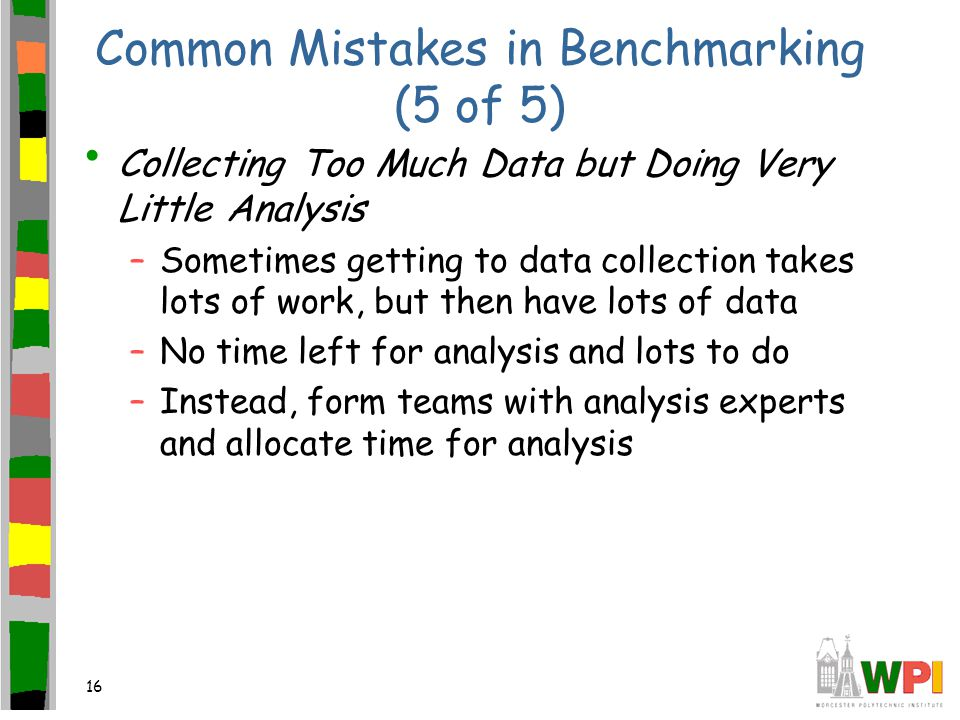 16 Common Mistakes in Benchmarking (5 of 5) Collecting Too Much Data but Doing Very Little Analysis –Sometimes getting to data collection takes lots of work, but then have lots of data –No time left for analysis and lots to do –Instead, form teams with analysis experts and allocate time for analysis