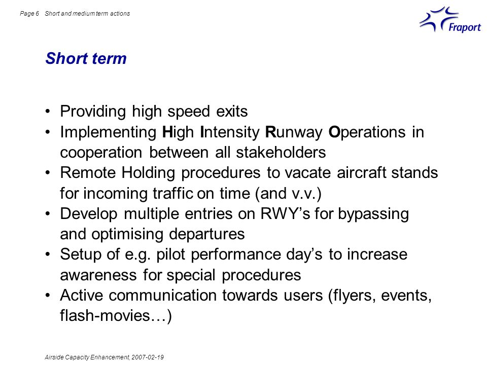 Airside Capacity Enhancement, 2007-02-19 Page 6 Short term Short and medium term actions Providing high speed exits Implementing High Intensity Runway Operations in cooperation between all stakeholders Remote Holding procedures to vacate aircraft stands for incoming traffic on time (and v.v.) Develop multiple entries on RWYs for bypassing and optimising departures Setup of e.g.