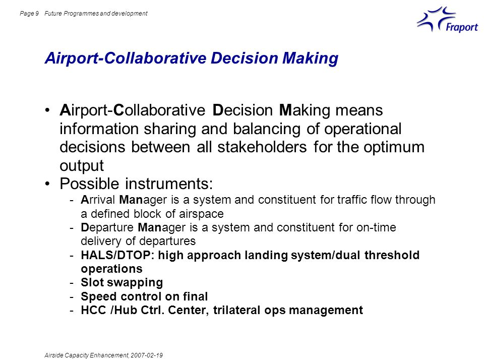 Airside Capacity Enhancement, 2007-02-19 Page 9 Airport-Collaborative Decision Making Future Programmes and development Airport-Collaborative Decision Making means information sharing and balancing of operational decisions between all stakeholders for the optimum output Possible instruments: -Arrival Manager is a system and constituent for traffic flow through a defined block of airspace -Departure Manager is a system and constituent for on-time delivery of departures -HALS/DTOP: high approach landing system/dual threshold operations -Slot swapping -Speed control on final -HCC /Hub Ctrl.