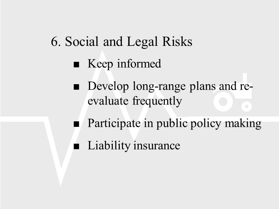 6.Social and Legal Risks n Keep informed n Develop long-range plans and re- evaluate frequently n Participate in public policy making n Liability insurance