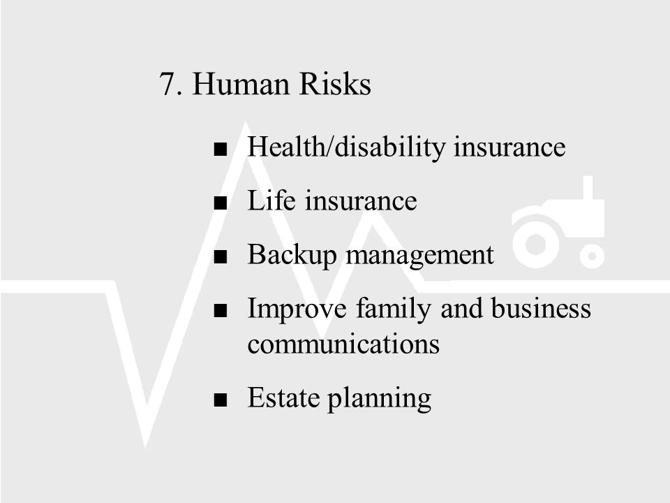 7.Human Risks n Health/disability insurance n Life insurance n Backup management n Improve family and business communications n Estate planning