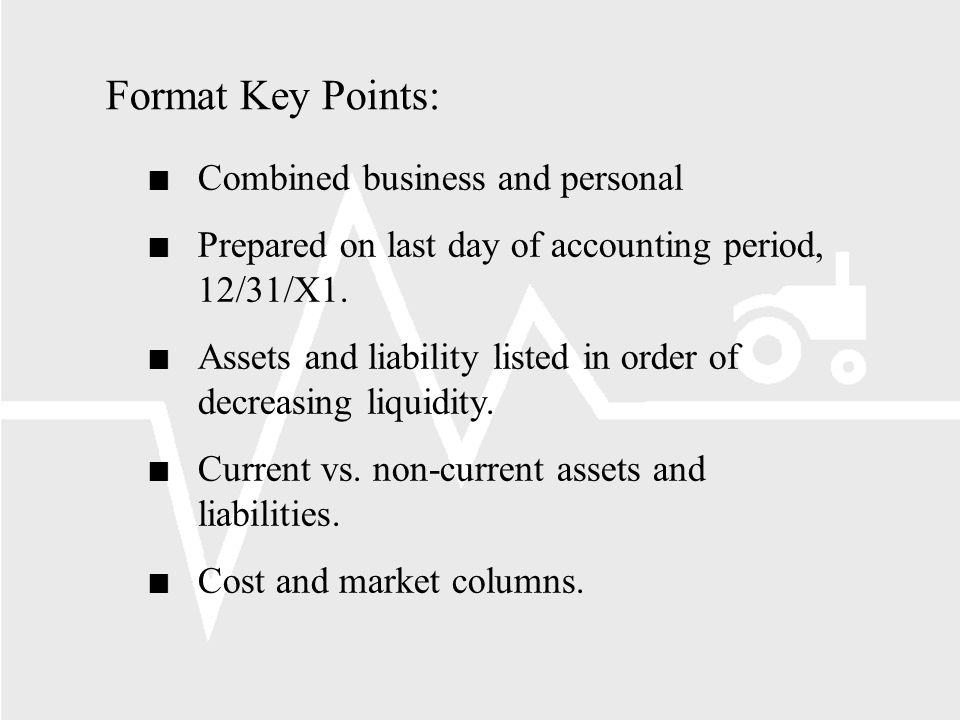 Format Key Points: n Combined business and personal n Prepared on last day of accounting period, 12/31/X1.