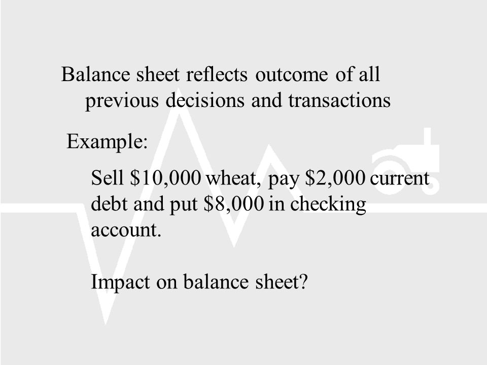 Example: Sell $10,000 wheat, pay $2,000 current debt and put $8,000 in checking account.