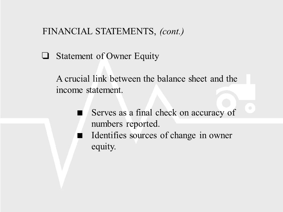 FINANCIAL STATEMENTS, (cont.) Statement of Owner Equity A crucial link between the balance sheet and the income statement.