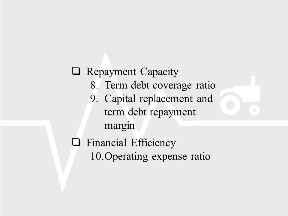 Repayment Capacity 8.Term debt coverage ratio 9.Capital replacement and term debt repayment margin Financial Efficiency 10.Operating expense ratio