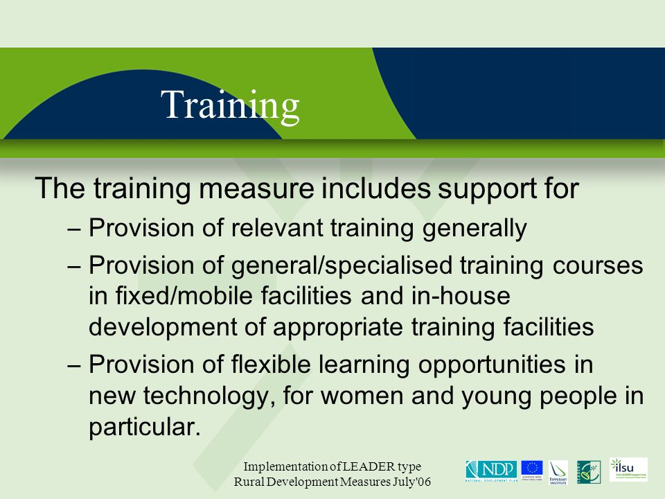 Implementation of LEADER type Rural Development Measures July 06 Training The training measure includes support for –Provision of relevant training generally –Provision of general/specialised training courses in fixed/mobile facilities and in-house development of appropriate training facilities –Provision of flexible learning opportunities in new technology, for women and young people in particular.