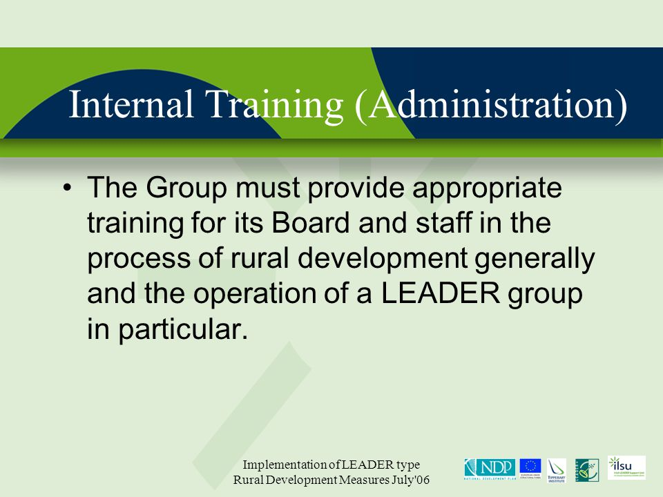 Implementation of LEADER type Rural Development Measures July 06 Internal Training (Administration) The Group must provide appropriate training for its Board and staff in the process of rural development generally and the operation of a LEADER group in particular.