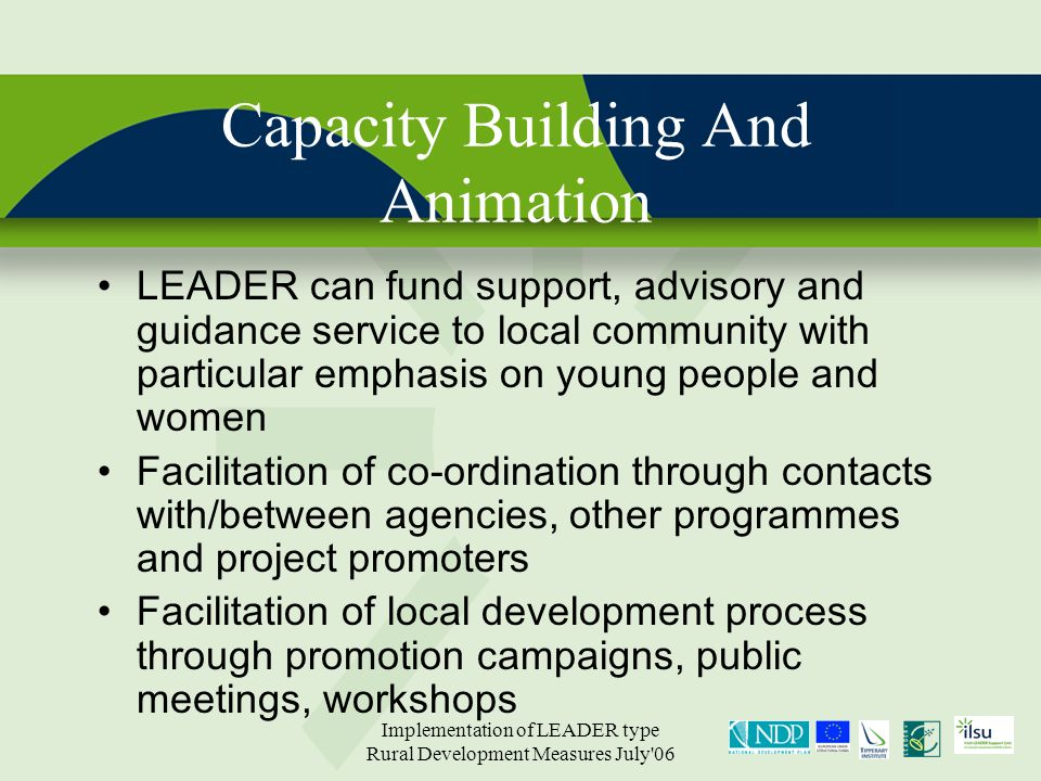 Implementation of LEADER type Rural Development Measures July 06 Capacity Building And Animation LEADER can fund support, advisory and guidance service to local community with particular emphasis on young people and women Facilitation of co-ordination through contacts with/between agencies, other programmes and project promoters Facilitation of local development process through promotion campaigns, public meetings, workshops