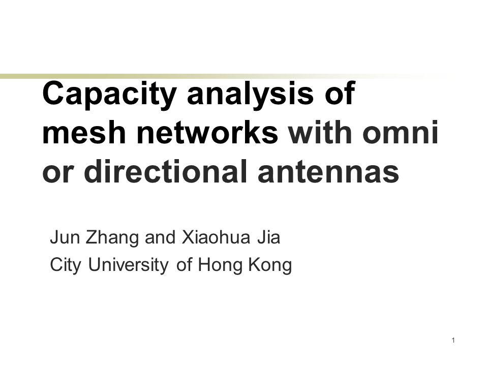 1 Capacity analysis of mesh networks with omni or directional antennas Jun Zhang and Xiaohua Jia City University of Hong Kong