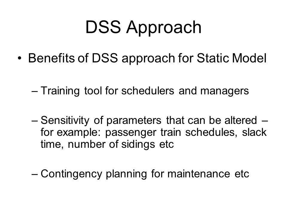 DSS Approach Benefits of DSS approach for Static Model –Training tool for schedulers and managers –Sensitivity of parameters that can be altered – for example: passenger train schedules, slack time, number of sidings etc –Contingency planning for maintenance etc