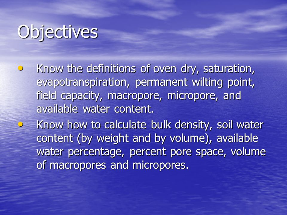 Objectives Know the definitions of oven dry, saturation, evapotranspiration, permanent wilting point, field capacity, macropore, micropore, and available water content.